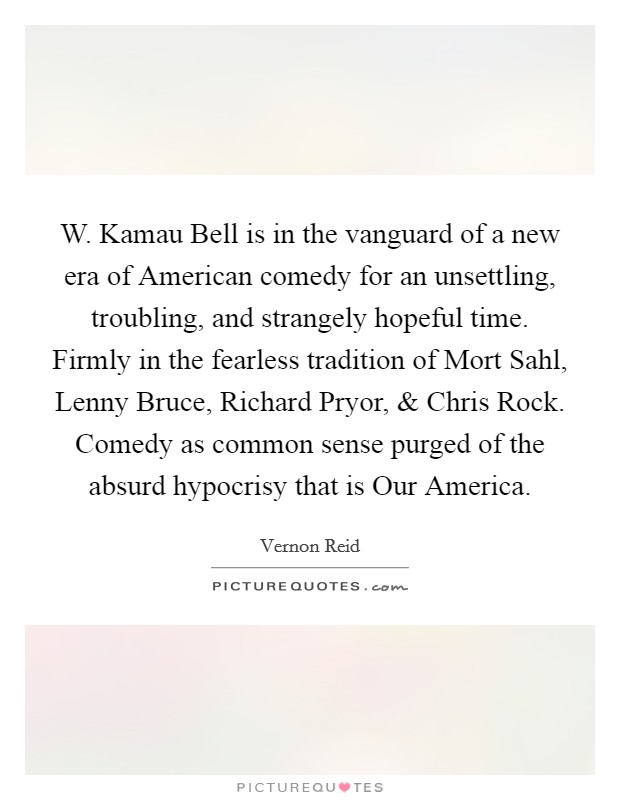 W. Kamau Bell is in the vanguard of a new era of American comedy for an unsettling, troubling, and strangely hopeful time. Firmly in the fearless tradition of Mort Sahl, Lenny Bruce, Richard Pryor, and Chris Rock. Comedy as common sense purged of the absurd hypocrisy that is Our America Picture Quote #1