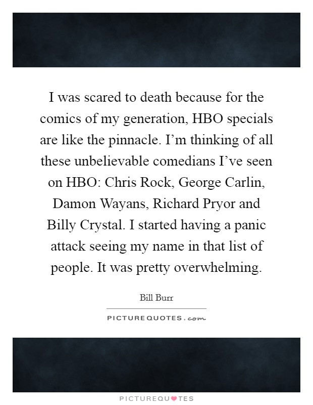 I was scared to death because for the comics of my generation, HBO specials are like the pinnacle. I'm thinking of all these unbelievable comedians I've seen on HBO: Chris Rock, George Carlin, Damon Wayans, Richard Pryor and Billy Crystal. I started having a panic attack seeing my name in that list of people. It was pretty overwhelming Picture Quote #1