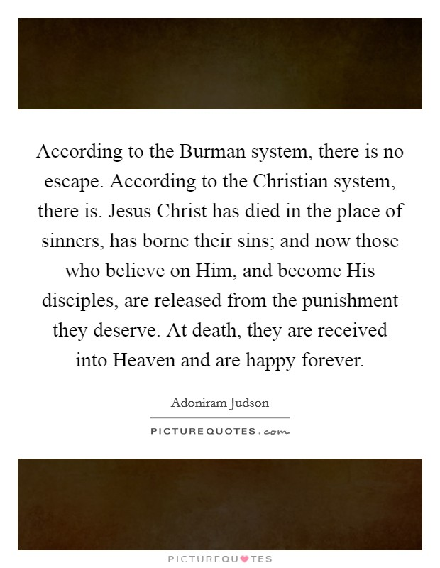 According to the Burman system, there is no escape. According to the Christian system, there is. Jesus Christ has died in the place of sinners, has borne their sins; and now those who believe on Him, and become His disciples, are released from the punishment they deserve. At death, they are received into Heaven and are happy forever Picture Quote #1