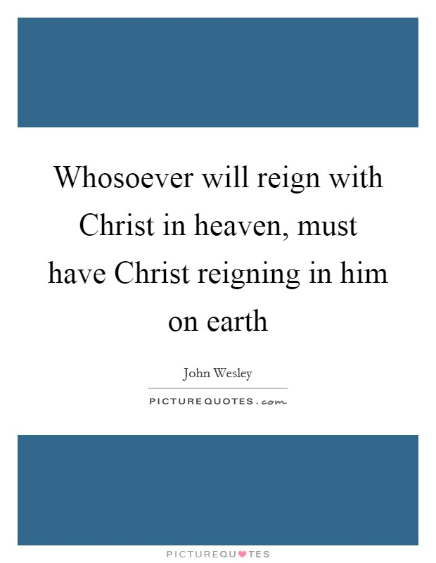 Whosoever will reign with Christ in heaven, must have Christ reigning in him on earth Picture Quote #1