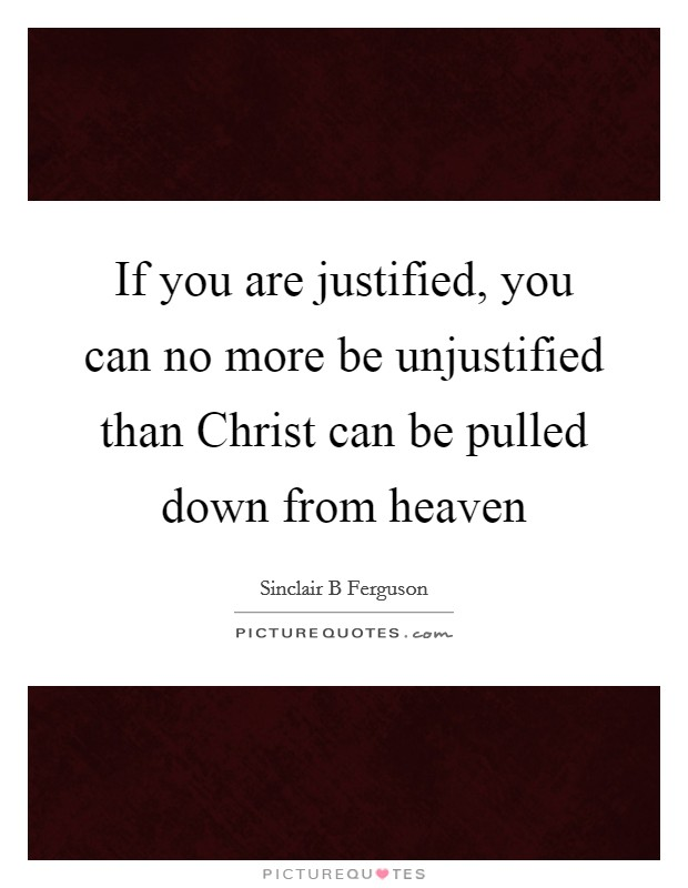 If you are justified, you can no more be unjustified than Christ can be pulled down from heaven Picture Quote #1