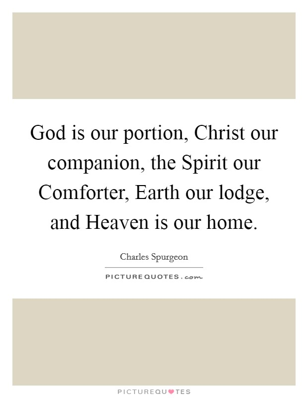 God is our portion, Christ our companion, the Spirit our Comforter, Earth our lodge, and Heaven is our home Picture Quote #1
