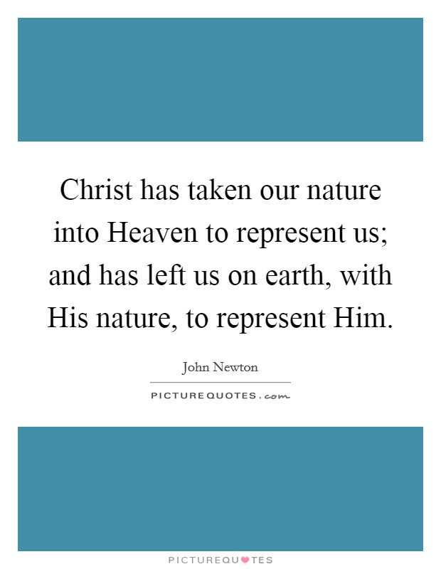 Christ has taken our nature into Heaven to represent us; and has left us on earth, with His nature, to represent Him Picture Quote #1