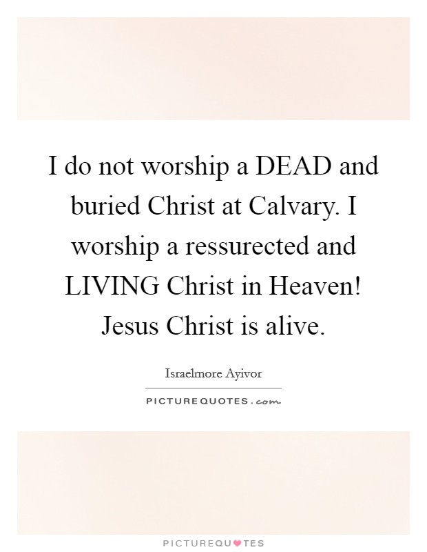 I do not worship a DEAD and buried Christ at Calvary. I worship a ressurected and LIVING Christ in Heaven! Jesus Christ is alive Picture Quote #1
