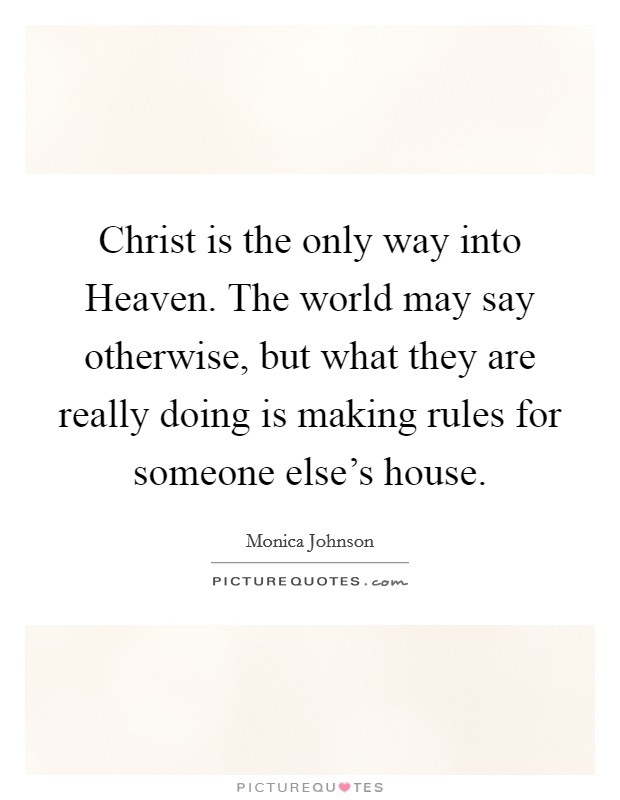 Christ is the only way into Heaven. The world may say otherwise, but what they are really doing is making rules for someone else's house Picture Quote #1