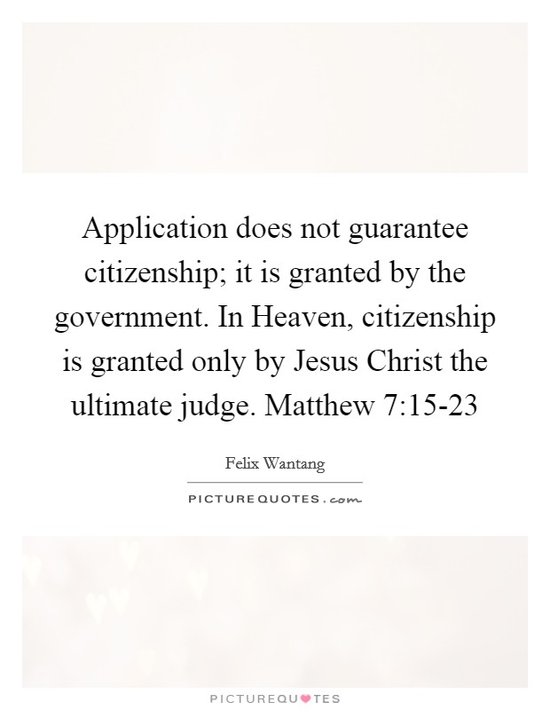 Application does not guarantee citizenship; it is granted by the government. In Heaven, citizenship is granted only by Jesus Christ the ultimate judge. Matthew 7:15-23 Picture Quote #1