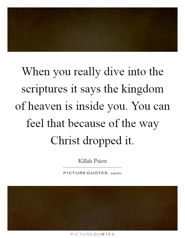 When you really dive into the scriptures it says the kingdom of heaven is inside you. You can feel that because of the way Christ dropped it Picture Quote #1