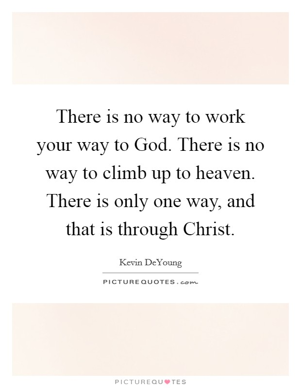 There is no way to work your way to God. There is no way to climb up to heaven. There is only one way, and that is through Christ Picture Quote #1