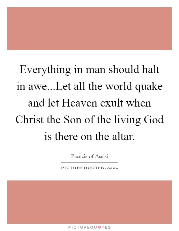 Everything in man should halt in awe...Let all the world quake and let Heaven exult when Christ the Son of the living God is there on the altar Picture Quote #1