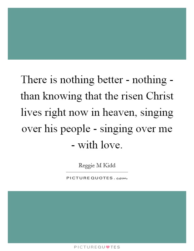 There is nothing better - nothing - than knowing that the risen Christ lives right now in heaven, singing over his people - singing over me - with love Picture Quote #1