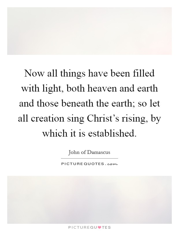 Now all things have been filled with light, both heaven and earth and those beneath the earth; so let all creation sing Christ's rising, by which it is established Picture Quote #1
