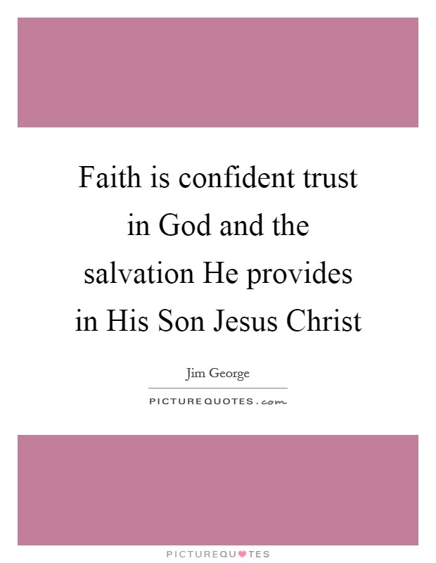 Faith is confident trust in God and the salvation He provides in His Son Jesus Christ Picture Quote #1