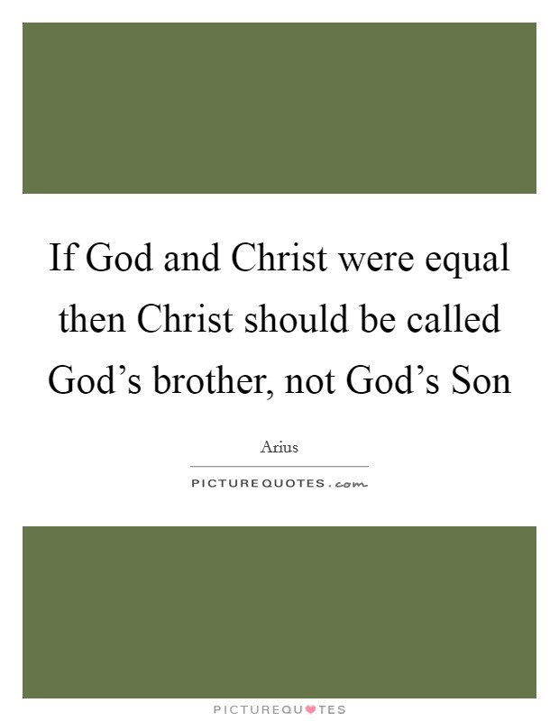 If God and Christ were equal then Christ should be called God's brother, not God's Son Picture Quote #1