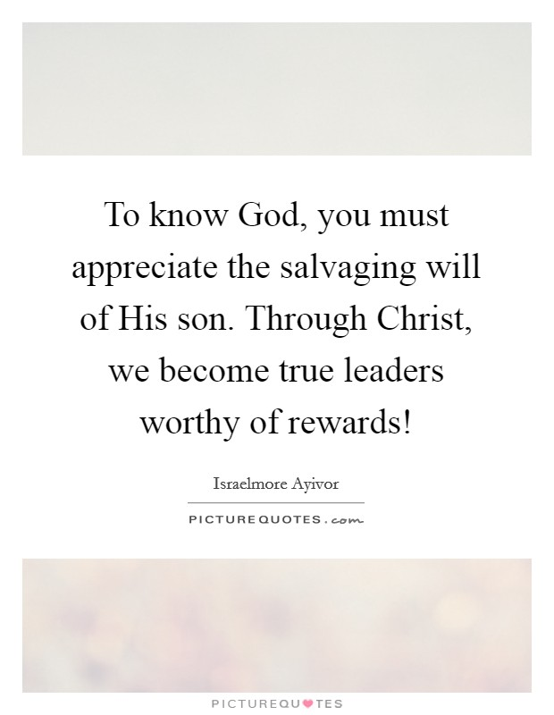 To know God, you must appreciate the salvaging will of His son. Through Christ, we become true leaders worthy of rewards! Picture Quote #1