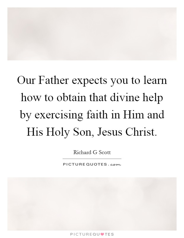 Our Father expects you to learn how to obtain that divine help by exercising faith in Him and His Holy Son, Jesus Christ Picture Quote #1
