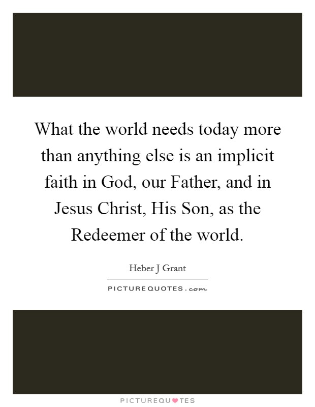 What the world needs today more than anything else is an implicit faith in God, our Father, and in Jesus Christ, His Son, as the Redeemer of the world Picture Quote #1