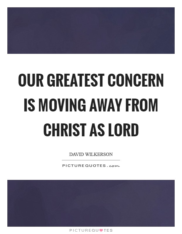 Our greatest concern is moving away from Christ as Lord Picture Quote #1