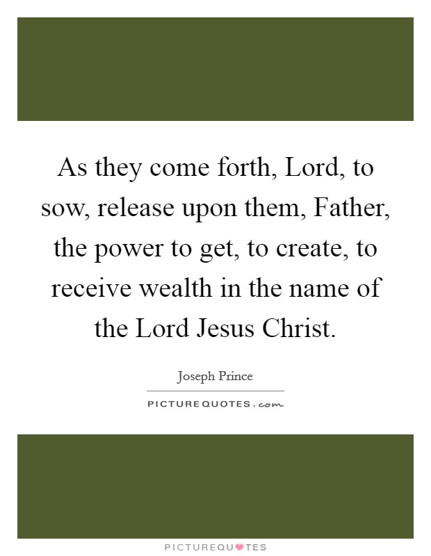 As they come forth, Lord, to sow, release upon them, Father, the power to get, to create, to receive wealth in the name of the Lord Jesus Christ Picture Quote #1