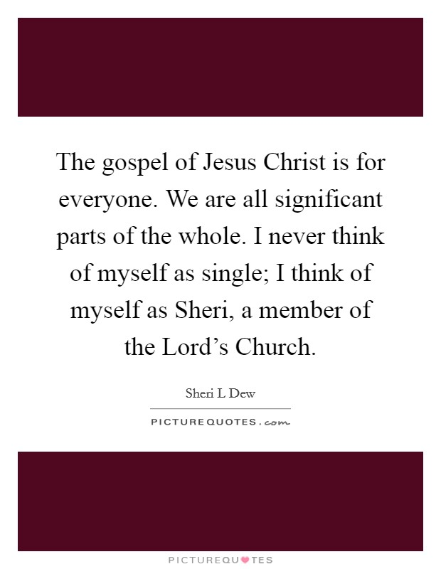 The gospel of Jesus Christ is for everyone. We are all significant parts of the whole. I never think of myself as single; I think of myself as Sheri, a member of the Lord's Church Picture Quote #1