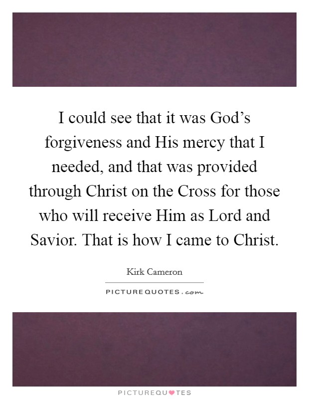 I could see that it was God's forgiveness and His mercy that I needed, and that was provided through Christ on the Cross for those who will receive Him as Lord and Savior. That is how I came to Christ Picture Quote #1
