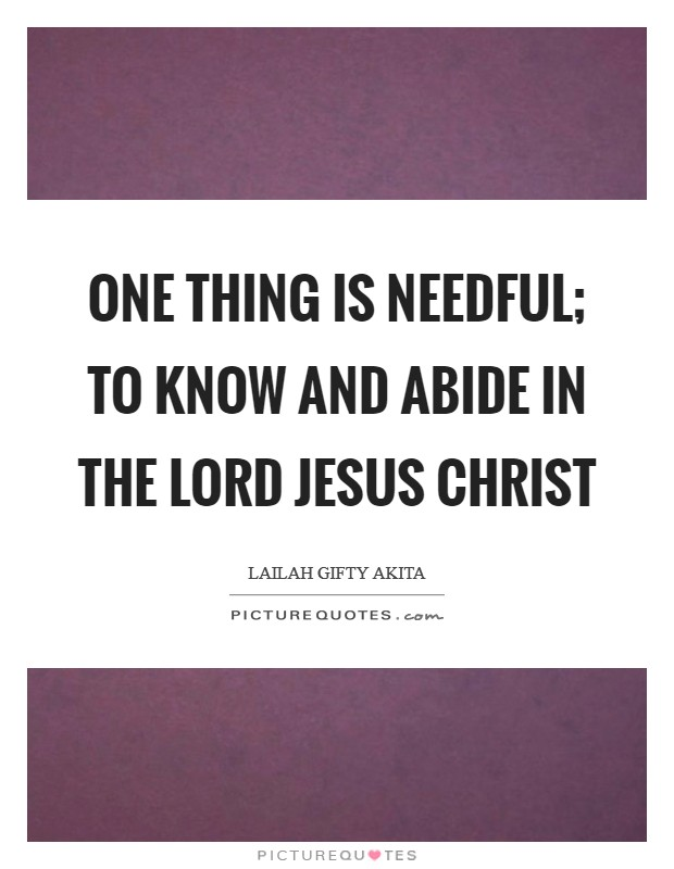 One thing is needful; to know and abide in the Lord Jesus Christ Picture Quote #1