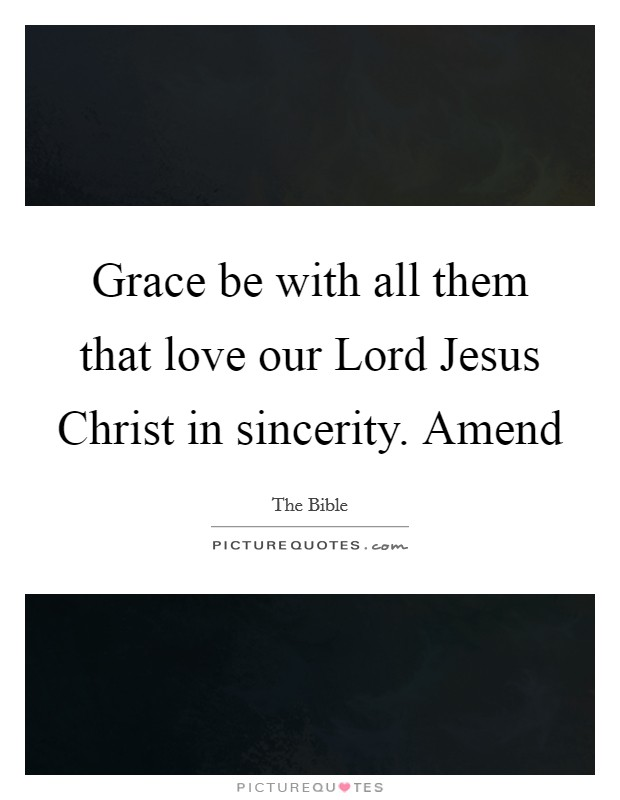Grace be with all them that love our Lord Jesus Christ in sincerity. Amend Picture Quote #1