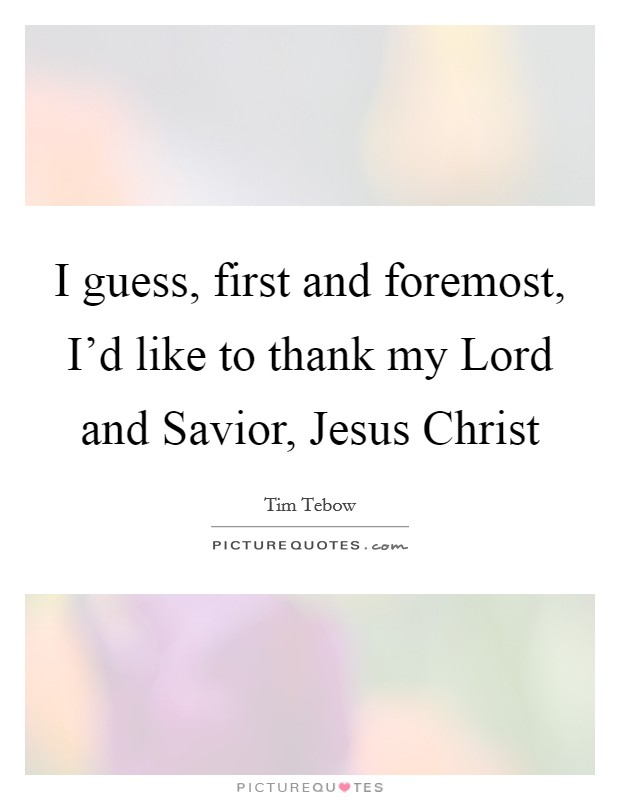I guess, first and foremost, I'd like to thank my Lord and Savior, Jesus Christ Picture Quote #1