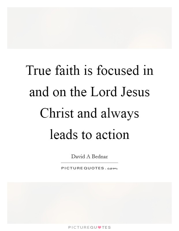 True faith is focused in and on the Lord Jesus Christ and always leads to action Picture Quote #1
