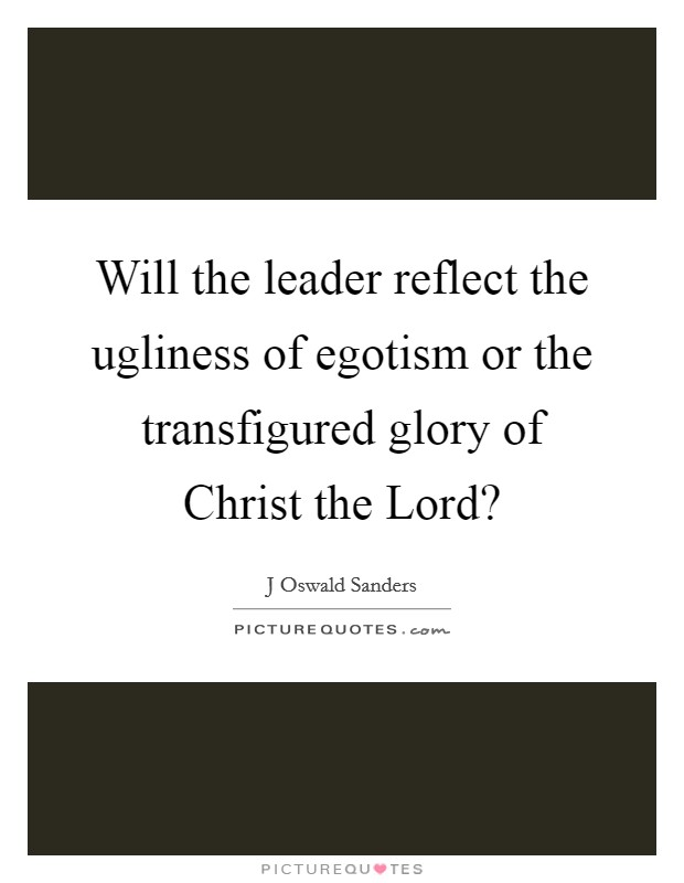Will the leader reflect the ugliness of egotism or the transfigured glory of Christ the Lord? Picture Quote #1