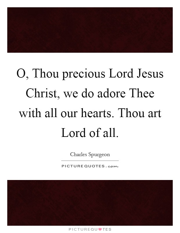 O, Thou precious Lord Jesus Christ, we do adore Thee with all our hearts. Thou art Lord of all Picture Quote #1