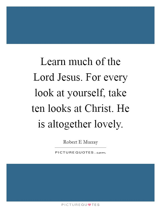 Learn much of the Lord Jesus. For every look at yourself, take ten looks at Christ. He is altogether lovely Picture Quote #1