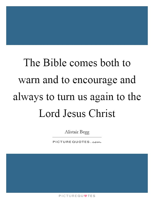 The Bible comes both to warn and to encourage and always to turn us again to the Lord Jesus Christ Picture Quote #1