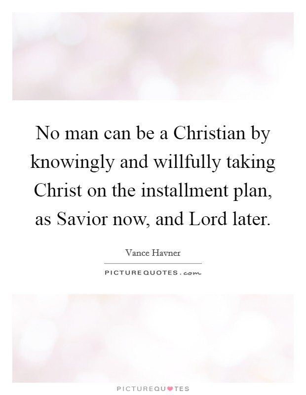 No man can be a Christian by knowingly and willfully taking Christ on the installment plan, as Savior now, and Lord later Picture Quote #1