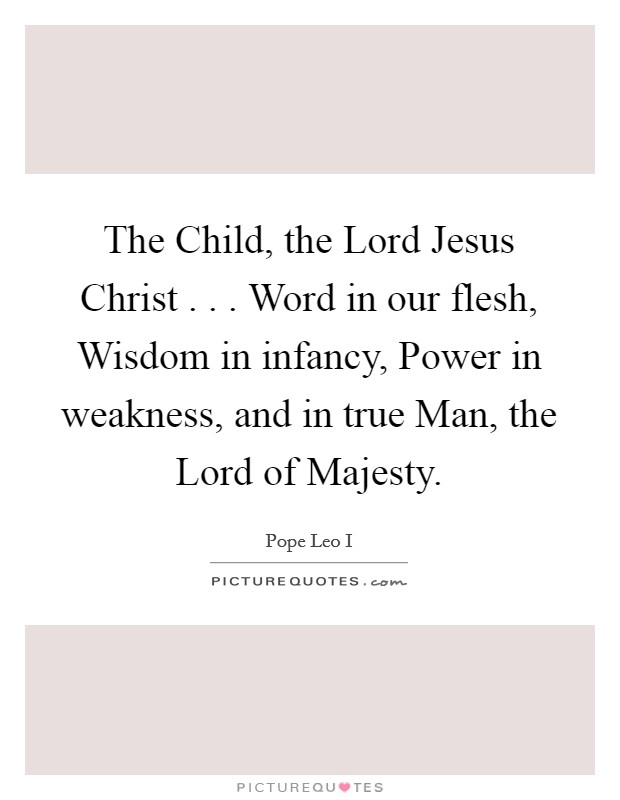 The Child, the Lord Jesus Christ . . . Word in our flesh, Wisdom in infancy, Power in weakness, and in true Man, the Lord of Majesty Picture Quote #1