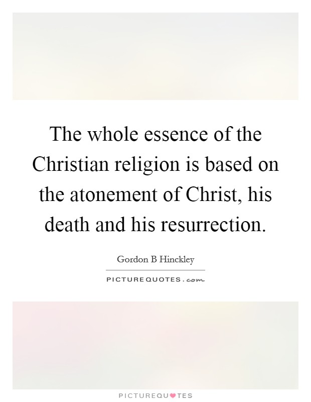 The whole essence of the Christian religion is based on the atonement of Christ, his death and his resurrection Picture Quote #1