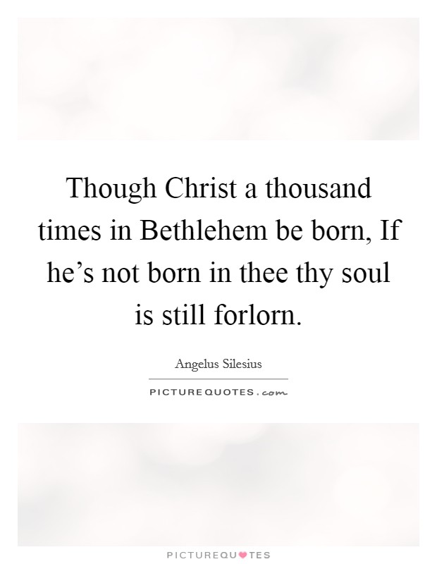 Though Christ a thousand times in Bethlehem be born, If he's not born in thee thy soul is still forlorn Picture Quote #1