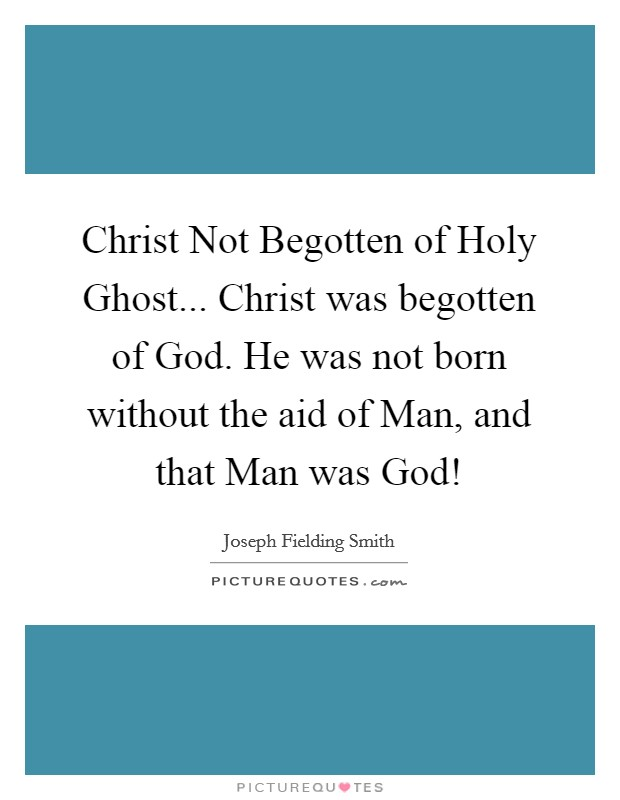 Christ Not Begotten of Holy Ghost... Christ was begotten of God. He was not born without the aid of Man, and that Man was God! Picture Quote #1