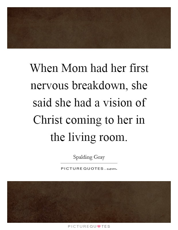 When Mom had her first nervous breakdown, she said she had a vision of Christ coming to her in the living room Picture Quote #1