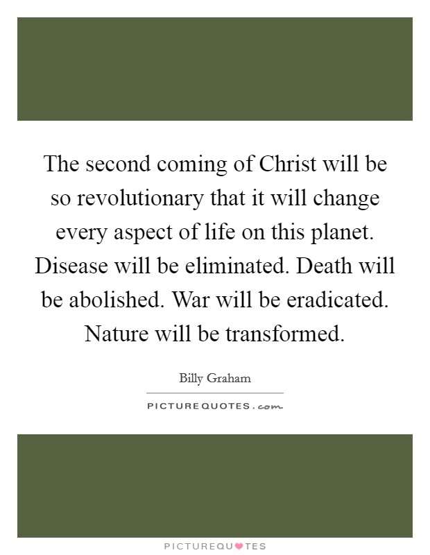 The second coming of Christ will be so revolutionary that it will change every aspect of life on this planet. Disease will be eliminated. Death will be abolished. War will be eradicated. Nature will be transformed Picture Quote #1