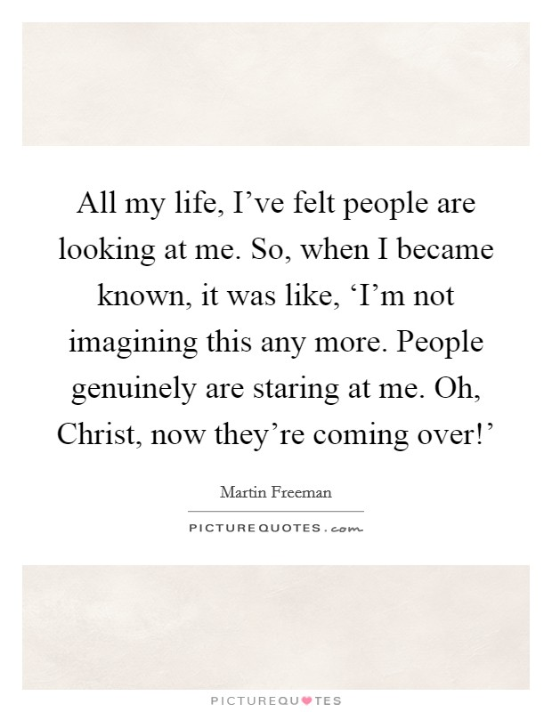 All my life, I've felt people are looking at me. So, when I became known, it was like, 'I'm not imagining this any more. People genuinely are staring at me. Oh, Christ, now they're coming over!' Picture Quote #1