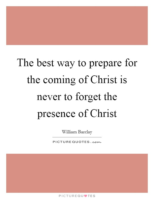 The best way to prepare for the coming of Christ is never to forget the presence of Christ Picture Quote #1