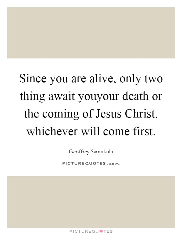Since you are alive, only two thing await youyour death or the coming of Jesus Christ. whichever will come first Picture Quote #1