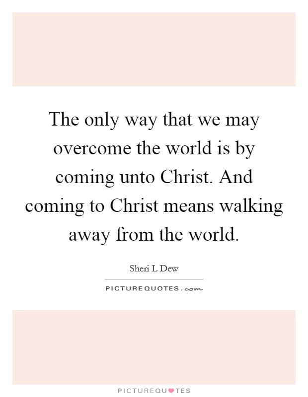 The only way that we may overcome the world is by coming unto Christ. And coming to Christ means walking away from the world Picture Quote #1