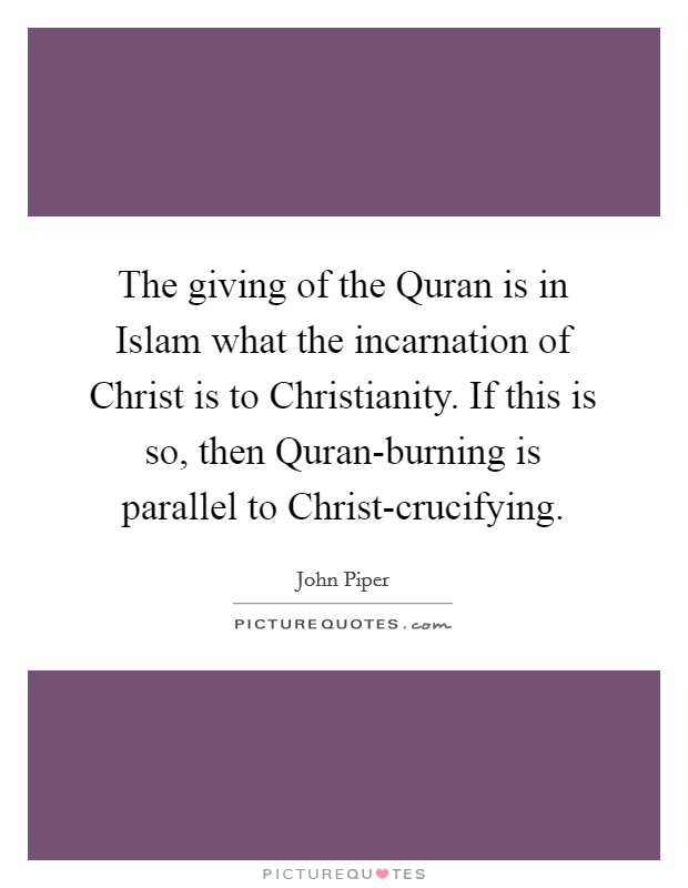 The giving of the Quran is in Islam what the incarnation of Christ is to Christianity. If this is so, then Quran-burning is parallel to Christ-crucifying Picture Quote #1