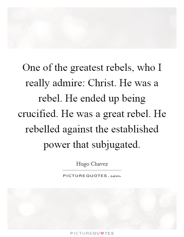 One of the greatest rebels, who I really admire: Christ. He was a rebel. He ended up being crucified. He was a great rebel. He rebelled against the established power that subjugated Picture Quote #1