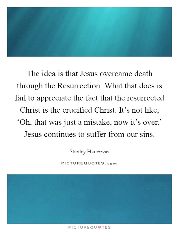 The idea is that Jesus overcame death through the Resurrection. What that does is fail to appreciate the fact that the resurrected Christ is the crucified Christ. It's not like, 'Oh, that was just a mistake, now it's over.' Jesus continues to suffer from our sins Picture Quote #1