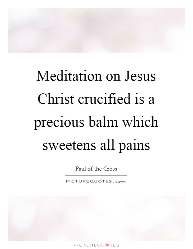 Meditation on Jesus Christ crucified is a precious balm which sweetens all pains Picture Quote #1