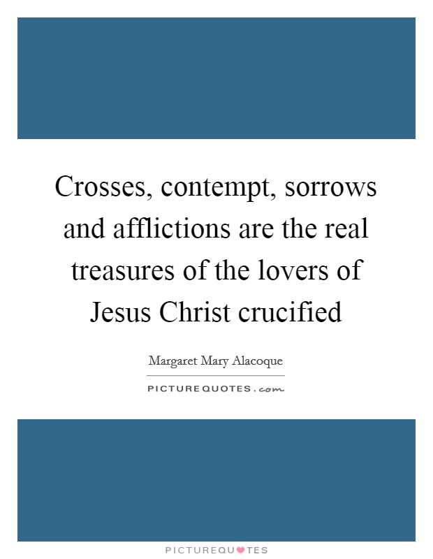 Crosses, contempt, sorrows and afflictions are the real treasures of the lovers of Jesus Christ crucified Picture Quote #1