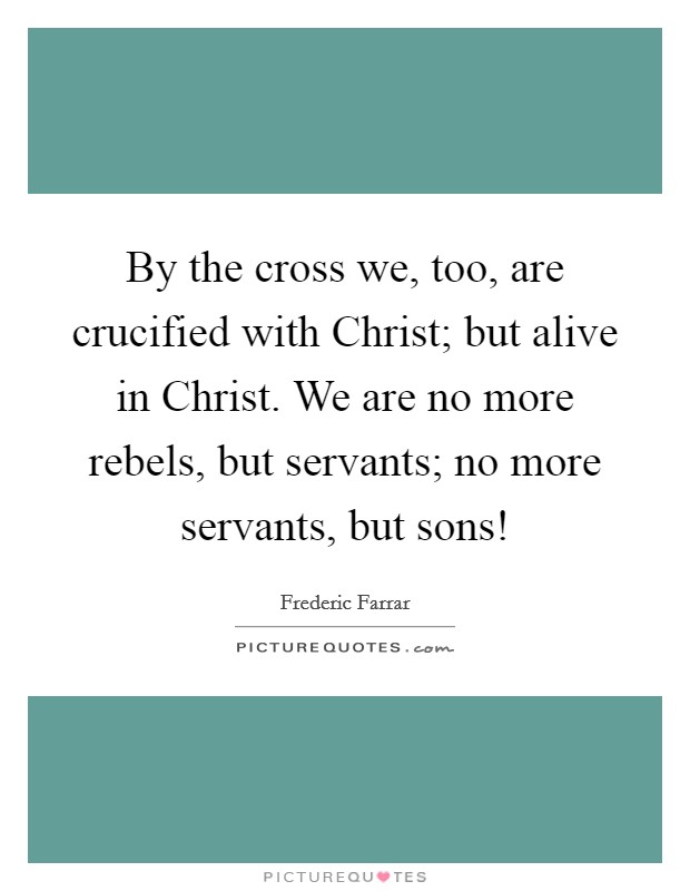 By the cross we, too, are crucified with Christ; but alive in Christ. We are no more rebels, but servants; no more servants, but sons! Picture Quote #1