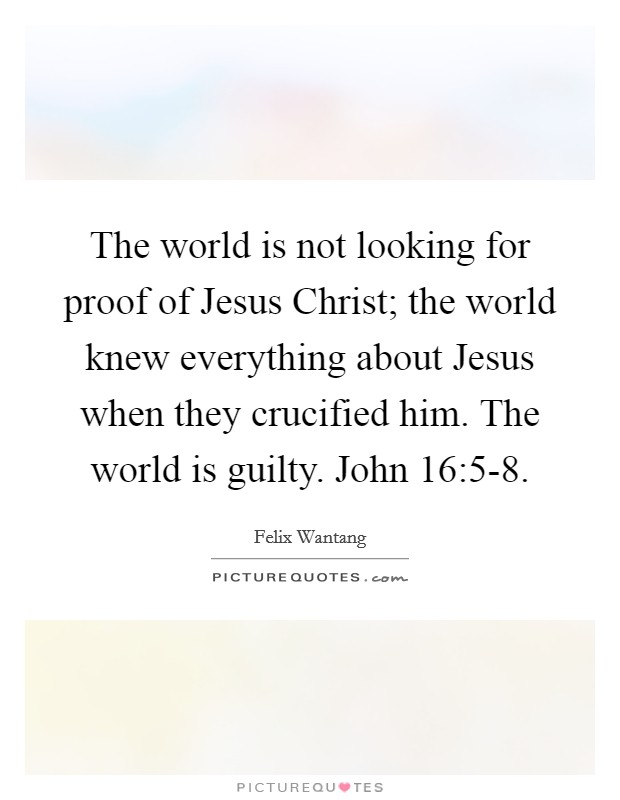 The world is not looking for proof of Jesus Christ; the world knew everything about Jesus when they crucified him. The world is guilty. John 16:5-8 Picture Quote #1